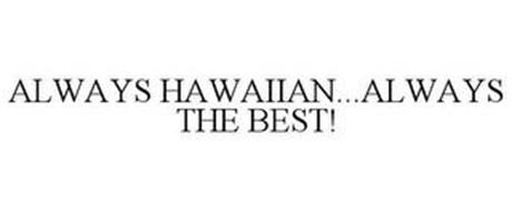 ALWAYS HAWAIIAN...ALWAYS THE BEST!
