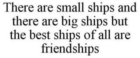 THERE ARE SMALL SHIPS AND THERE ARE BIG SHIPS BUT THE BEST SHIPS OF ALL ARE FRIENDSHIPS