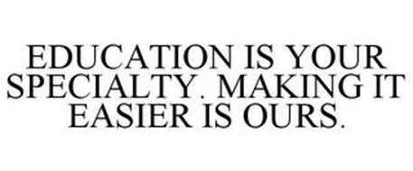 EDUCATION IS YOUR SPECIALTY. MAKING IT EASIER IS OURS.