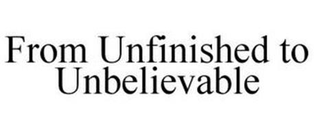 FROM UNFINISHED TO UNBELIEVABLE