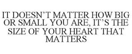 IT DOESN'T MATTER HOW BIG OR SMALL YOU ARE, IT'S THE SIZE OF YOUR HEART THAT MATTERS