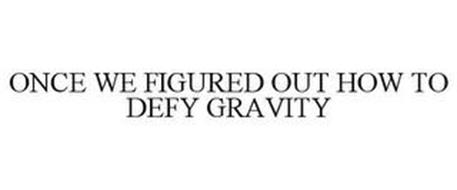 ONCE WE FIGURED OUT HOW TO DEFY GRAVITY