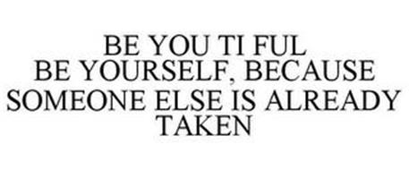 BE YOU TI FUL BE YOURSELF, BECAUSE SOMEONE ELSE IS ALREADY TAKEN