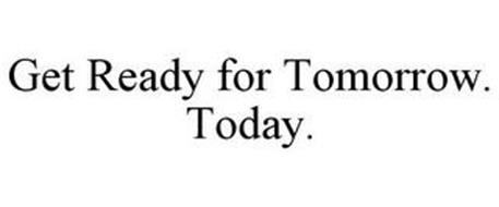 GET READY FOR TOMORROW. TODAY.
