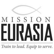 MISSION EURASIA TRAIN TO LEAD. EQUIP TO SERVE.