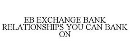 EB EXCHANGE BANK RELATIONSHIPS YOU CAN BANK ON