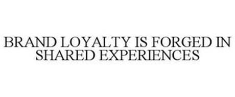 BRAND LOYALTY IS FORGED IN SHARED EXPERIENCES