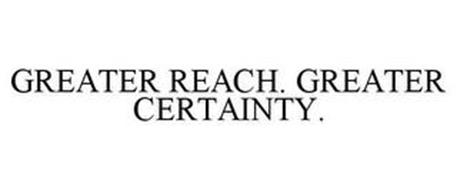 GREATER REACH. GREATER CERTAINTY.