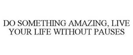 DO SOMETHING AMAZING, LIVE YOUR LIFE WITHOUT PAUSES