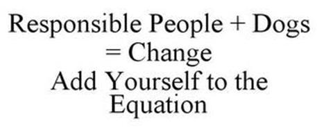 RESPONSIBLE PEOPLE + DOGS = CHANGE ADD YOURSELF TO THE EQUATION