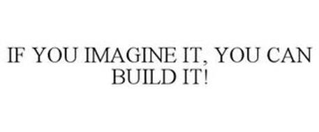 IF YOU IMAGINE IT, YOU CAN BUILD IT!