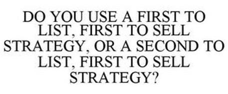 DO YOU USE A FIRST TO LIST, FIRST TO SELL STRATEGY, OR A SECOND TO LIST, FIRST TO SELL STRATEGY?