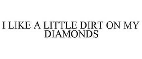 I LIKE A LITTLE DIRT ON MY DIAMONDS