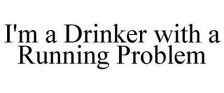 I'M A DRINKER WITH A RUNNING PROBLEM