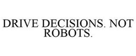 DRIVE DECISIONS. NOT ROBOTS.