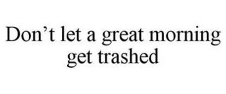 DON'T LET A GREAT MORNING GET TRASHED