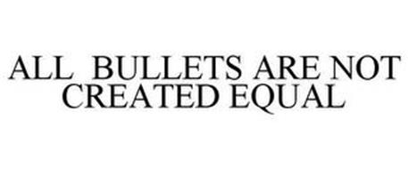 ALL BULLETS ARE NOT CREATED EQUAL