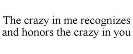 THE CRAZY IN ME RECOGNIZES AND HONORS THE CRAZY IN YOU