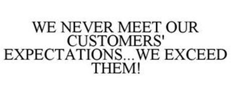 WE NEVER MEET OUR CUSTOMERS' EXPECTATIONS...WE EXCEED THEM!