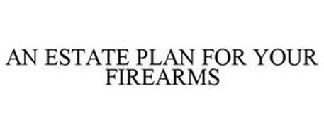 AN ESTATE PLAN FOR YOUR FIREARMS