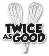 TWICE AS GOOD