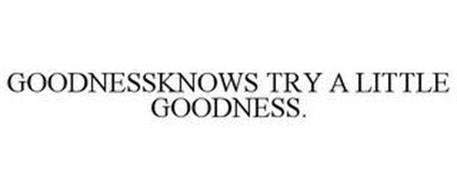GOODNESSKNOWS. TRY A LITTLE GOODNESS.