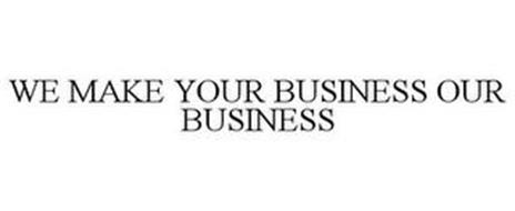 WE MAKE YOUR BUSINESS OUR BUSINESS