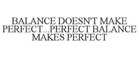 BALANCE DOESN'T MAKE PERFECT...PERFECT BALANCE MAKES PERFECT