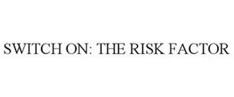 SWITCH ON: THE RISK FACTOR