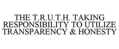 THE T.R.U.T.H. TAKING RESPONSIBILITY TO UTILIZE TRANSPARENCY & HONESTY
