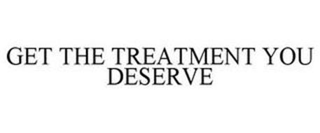 GET THE TREATMENT YOU DESERVE