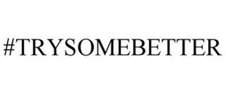 #TRYSOMEBETTER