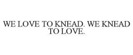 WE LOVE TO KNEAD. WE KNEAD TO LOVE.