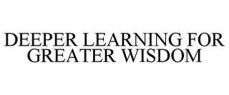 DEEPER LEARNING FOR GREATER WISDOM