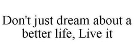 DON'T JUST DREAM ABOUT A BETTER LIFE, LIVE IT