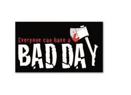 EVERYONE CAN HAVE A BAD DAY