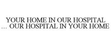 YOUR HOME IN OUR HOSPITAL ... OUR HOSPITAL IN YOUR HOME