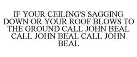IF YOUR CEILING'S SAGGING DOWN OR YOUR ROOF BLOWS TO THE GROUND CALL JOHN BEAL CALL JOHN BEAL CALL JOHN BEAL