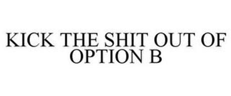 KICK THE SHIT OUT OF OPTION B