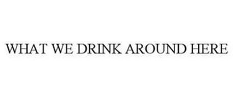 WHAT WE DRINK AROUND HERE