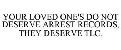 YOUR LOVED ONE'S DO NOT DESERVE ARREST RECORDS, THEY DESERVE TLC.