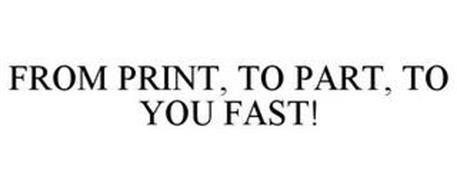 FROM PRINT, TO PART, TO YOU FAST!