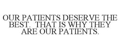 OUR PATIENTS DESERVE THE BEST. THAT IS WHY THEY ARE OUR PATIENTS.