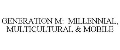 GENERATION M: MILLENNIAL, MULTICULTURAL& MOBILE