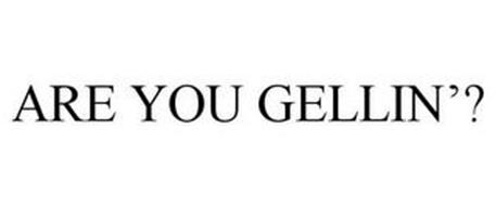 ARE YOU GELLIN'?
