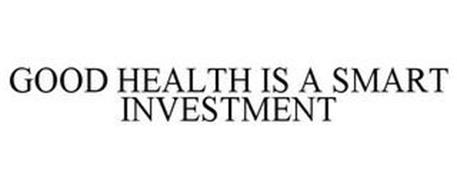 GOOD HEALTH IS A SMART INVESTMENT