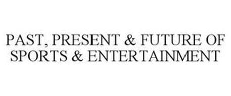 PAST, PRESENT & FUTURE OF SPORTS & ENTERTAINMENT