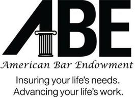 ABE AMERICAN BAR ENDOWMENT INSURING YOUR LIFE'S NEEDS ADVANCING YOUR LIFE'S WORK