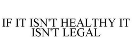 IF IT ISN'T HEALTHY IT ISN'T LEGAL