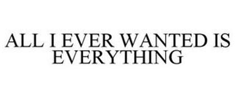 ALL I EVER WANTED IS EVERYTHING